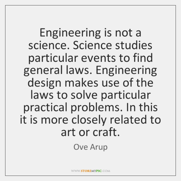Engineering is not a science. Science studies particular events to find general ...