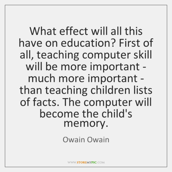 What effect will all this have on education? First of all, teaching ...