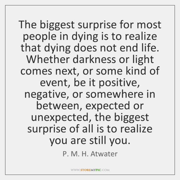 The biggest surprise for most people in dying is to realize that ...