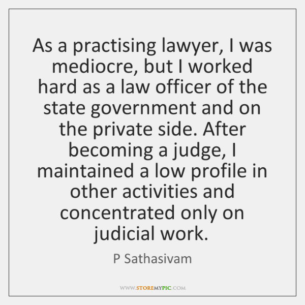 As a practising lawyer, I was mediocre, but I worked hard as ...