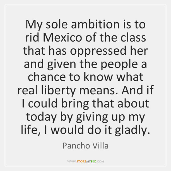 My sole ambition is to rid Mexico of the class that has ...