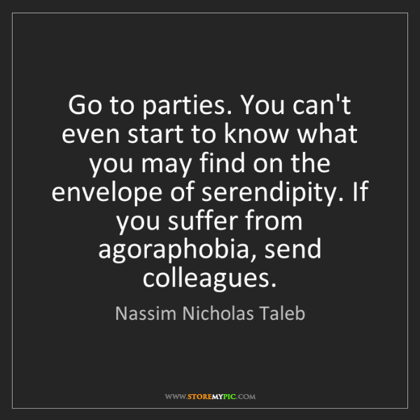 Nassim Nicholas Taleb: Go to parties. You can't even start to know what you...