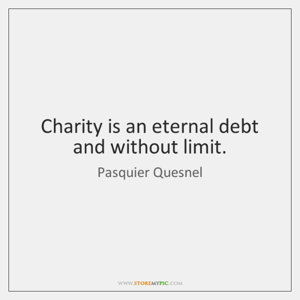 Charity is an eternal debt and without limit.