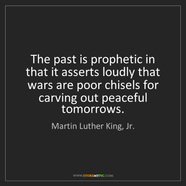 Martin Luther King, Jr.: The past is prophetic in that it asserts loudly that...