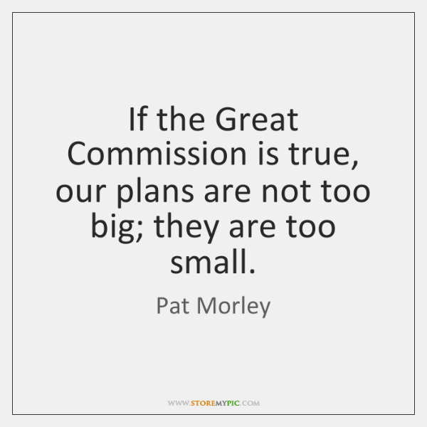 If the Great Commission is true, our plans are not too big; ...