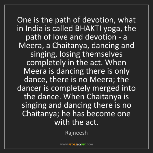 Rajneesh: One is the path of devotion, what in India is called...