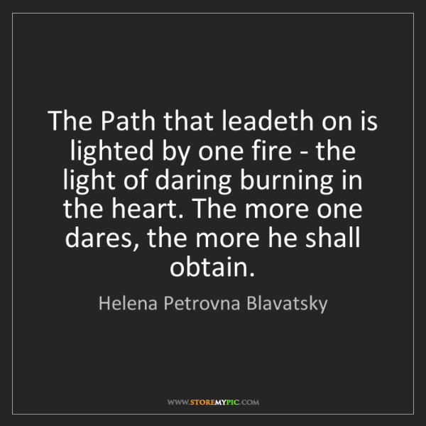 Helena Petrovna Blavatsky: The Path that leadeth on is lighted by one fire - the...
