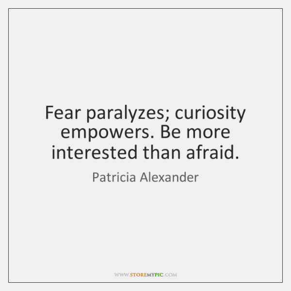Fear paralyzes; curiosity empowers. Be more interested than afraid.