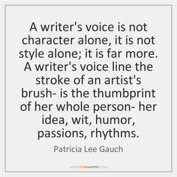 A writer's voice is not character alone, it is not style alone; ...
