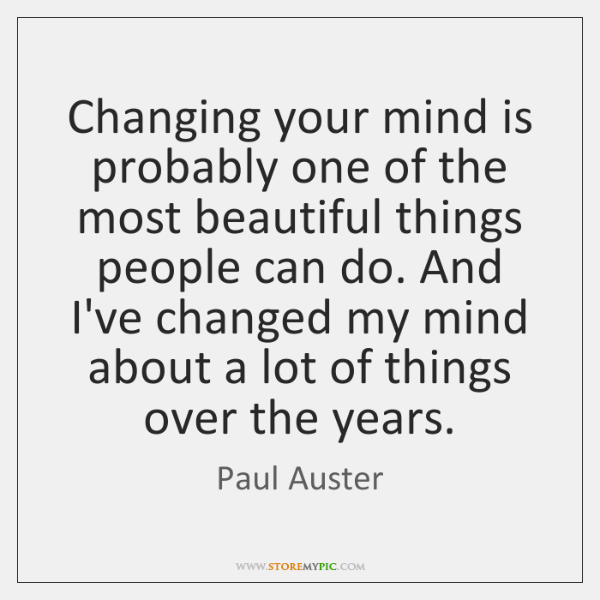 Changing your mind is probably one of the most beautiful things people ...
