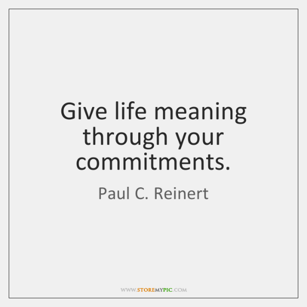 Give life meaning through your commitments.
