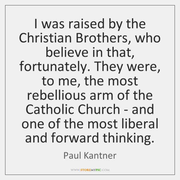 I was raised by the Christian Brothers, who believe in that, fortunately. ...
