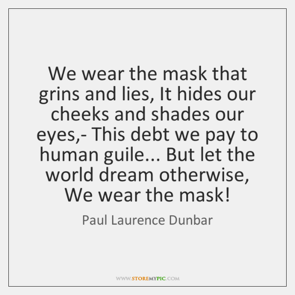 how the slaves hide their feelings in we wear the mask by paul laurence dunbar Summary of poem 1 summary of poem we wear the mask is about the way we all change our face and personalities when our surroundings changewe don't want people to know we are sad and melancholy because of what others put us through.
