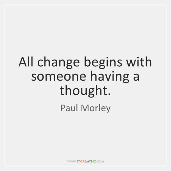 All change begins with someone having a thought.
