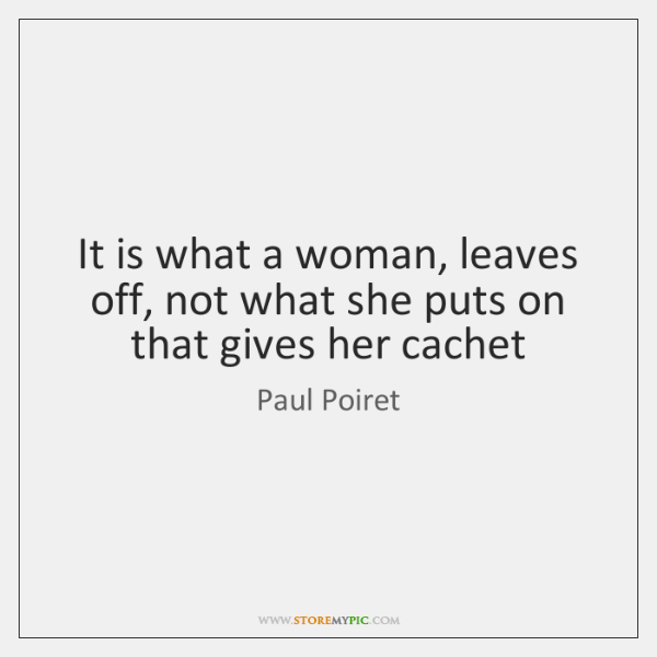 It is what a woman, leaves off, not what she puts on ...