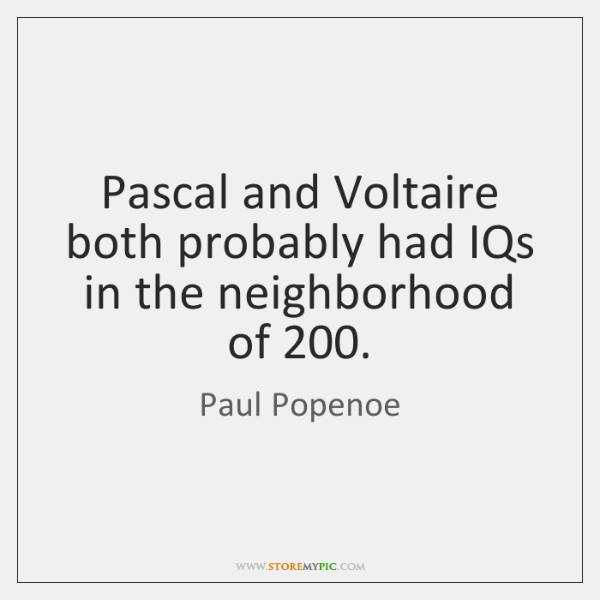 Pascal and Voltaire both probably had IQs in the neighborhood of 200.