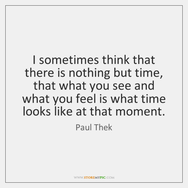 I sometimes think that there is nothing but time, that what you ...