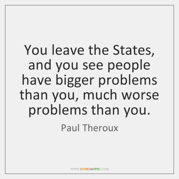 You leave the States, and you see people have bigger problems than ...