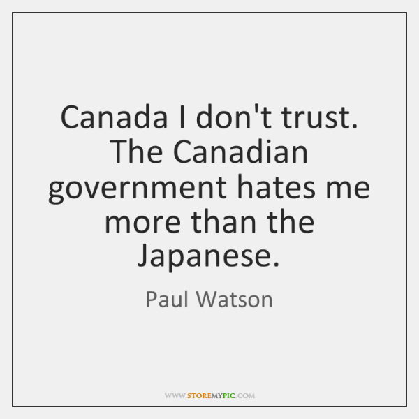 Canada I don't trust. The Canadian government hates me more than the ...