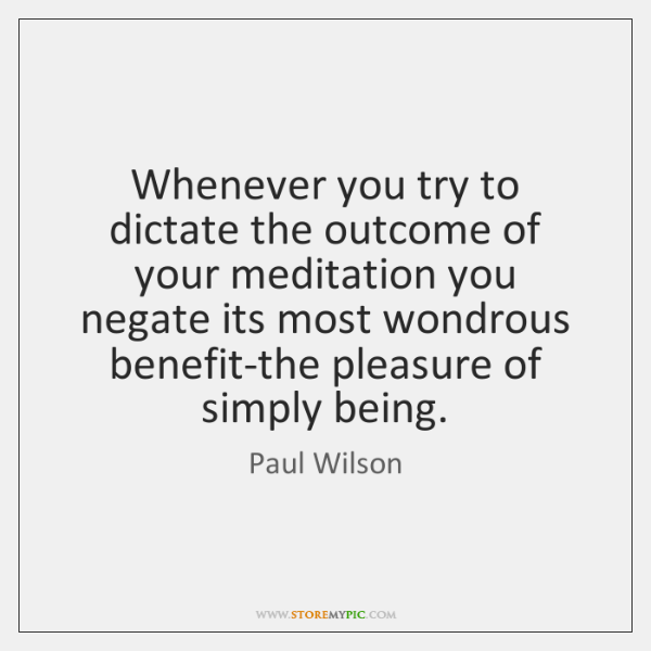 Whenever you try to dictate the outcome of your meditation you negate ...