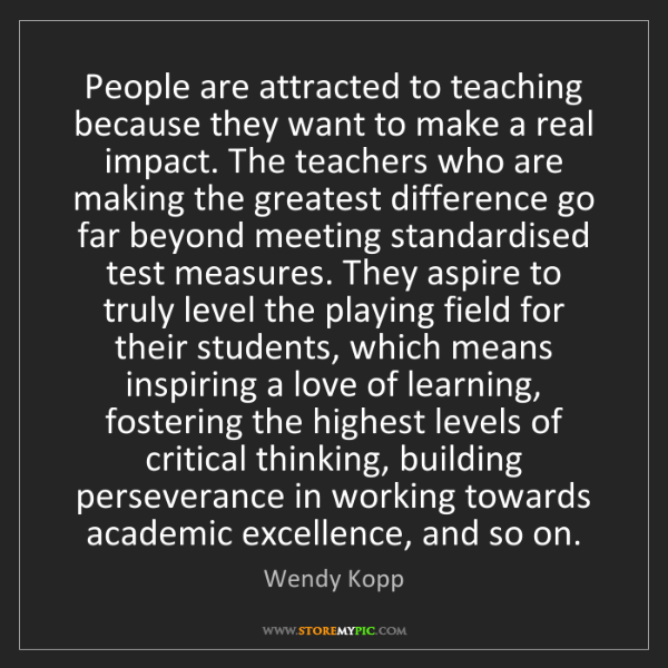 Wendy Kopp: People are attracted to teaching because they want to...