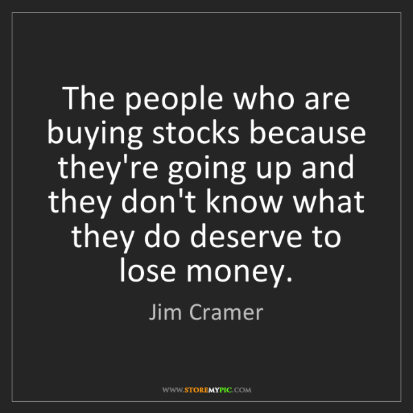 Jim Cramer: The people who are buying stocks because they're going...