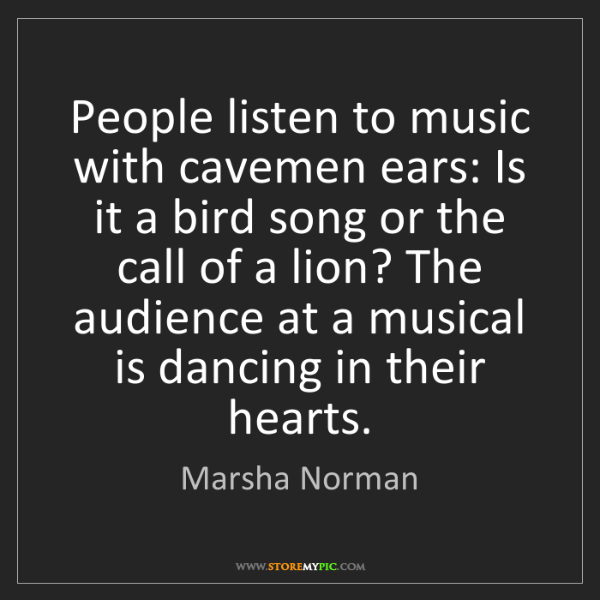 Marsha Norman: People listen to music with cavemen ears: Is it a bird...