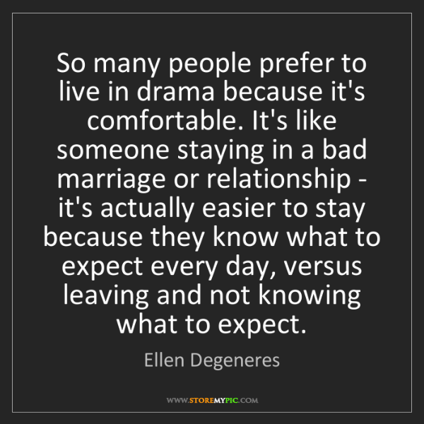 Ellen Degeneres: So many people prefer to live in drama because it's comfortable....