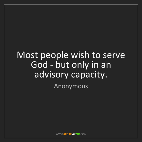 Anonymous: Most people wish to serve God - but only in an advisory...