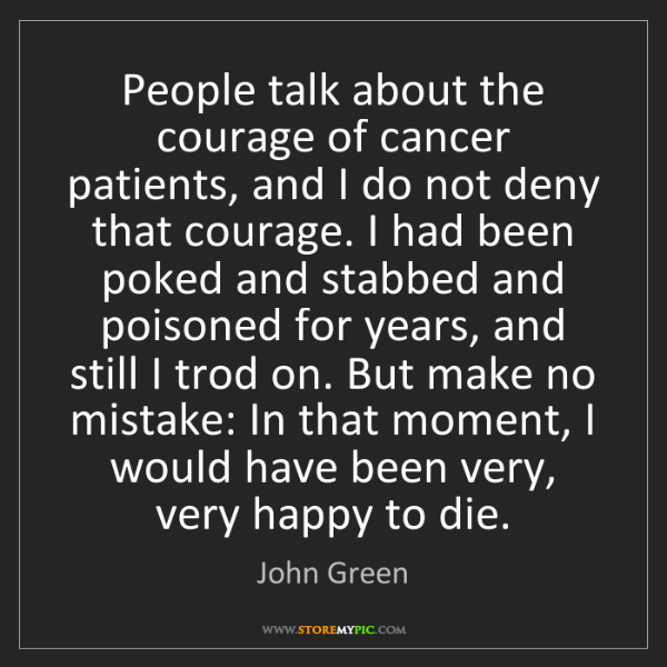 John Green: People talk about the courage of cancer patients, and...