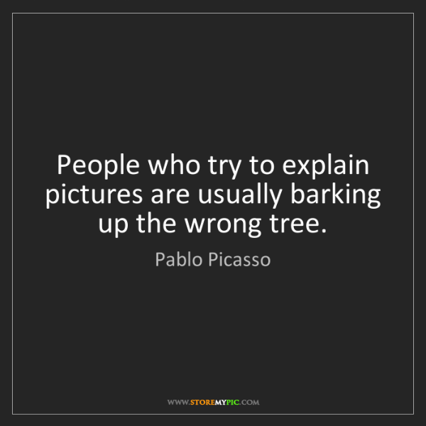 Pablo Picasso: People who try to explain pictures are usually barking...