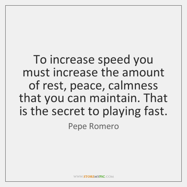 To increase speed you must increase the amount of rest, peace, calmness ...