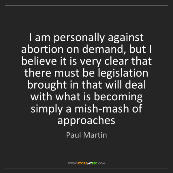 Paul Martin: I am personally against abortion on demand, but I believe...
