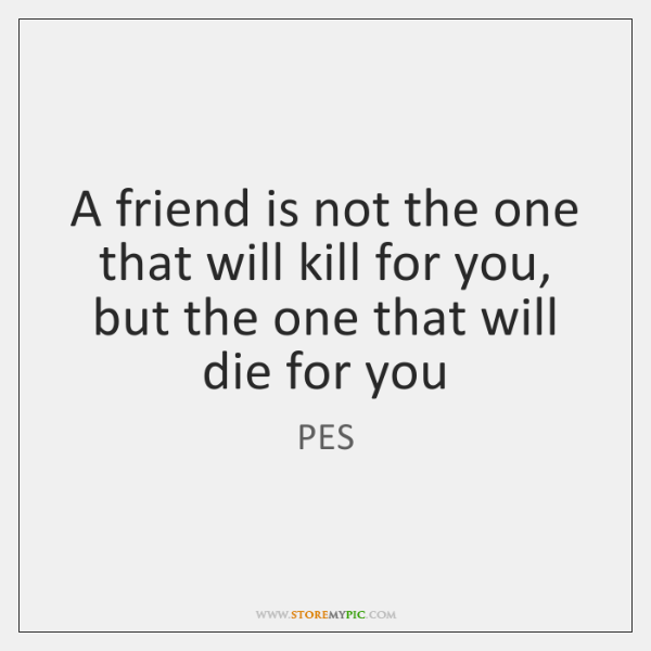 A friend is not the one that will kill for you, but ...