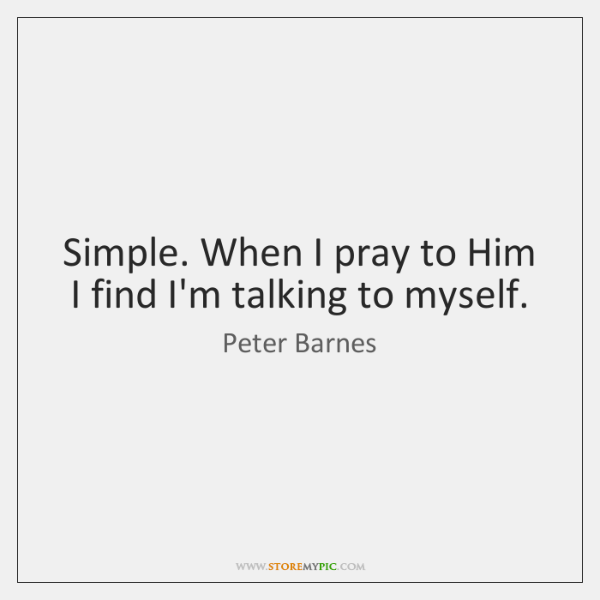 Simple. When I pray to Him I find I'm talking to myself.