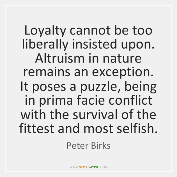 Loyalty cannot be too liberally insisted upon. Altruism in nature remains an ...