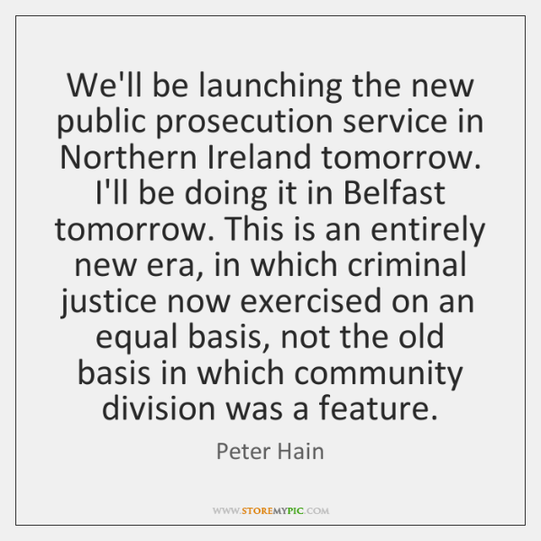 We'll be launching the new public prosecution service in Northern Ireland tomorrow. ...