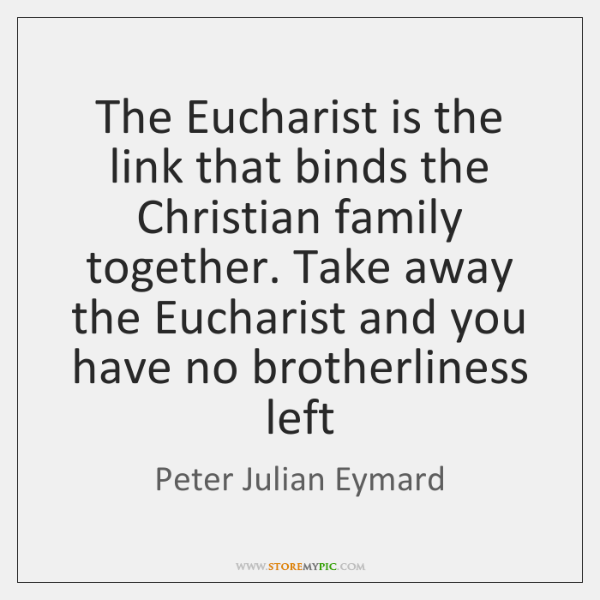 The Eucharist is the link that binds the Christian family together. Take ...