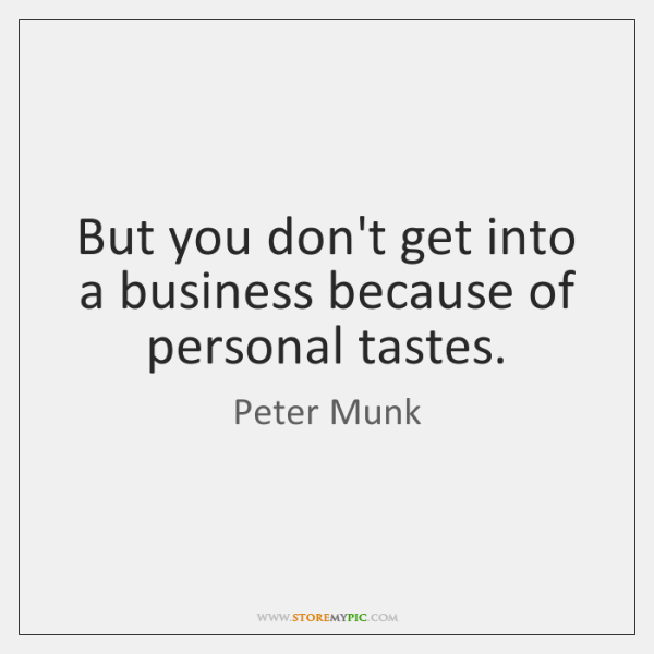 But you don't get into a business because of personal tastes.