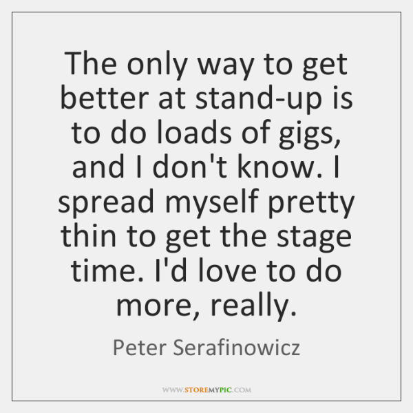 The only way to get better at stand-up is to do loads ...