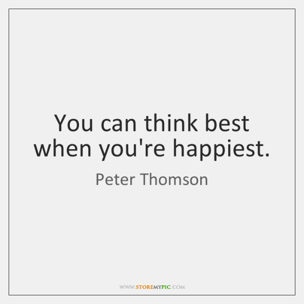 You can think best when you're happiest.