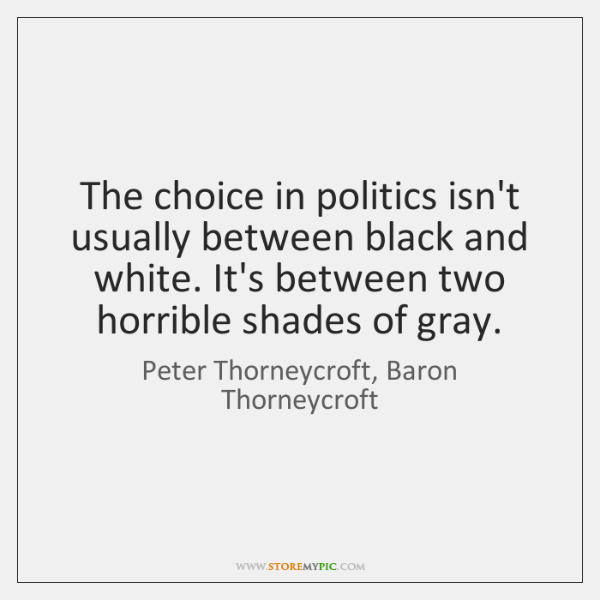 The choice in politics isn't usually between black and white. It's between ...