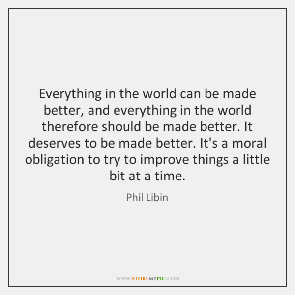 Everything in the world can be made better, and everything in the ...