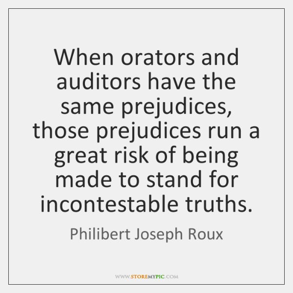 When orators and auditors have the same prejudices, those prejudices run a ...