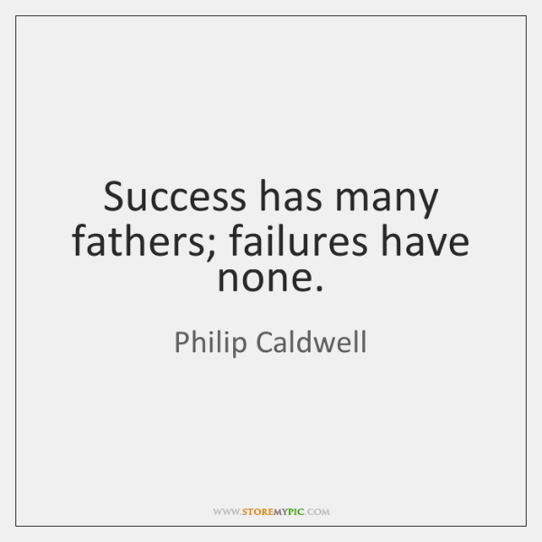 Success has many fathers; failures have none.