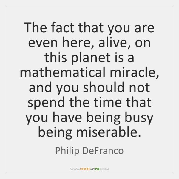 The fact that you are even here, alive, on this planet is ...