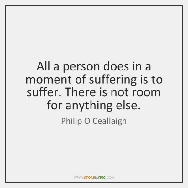 All a person does in a moment of suffering is to suffer. ...