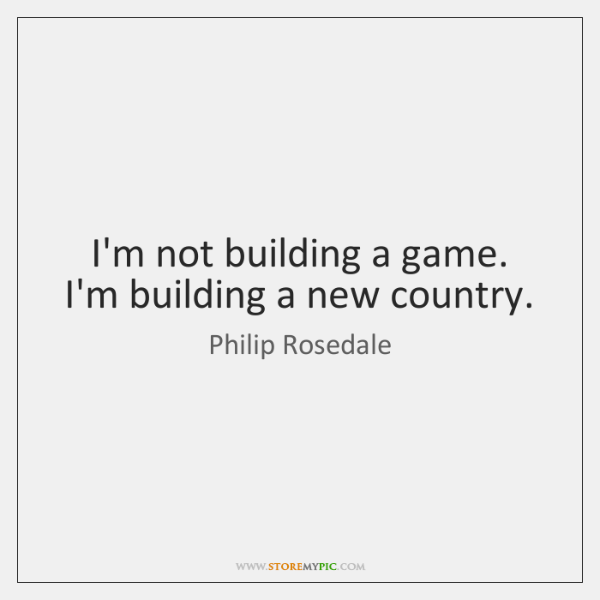 I'm not building a game. I'm building a new country.