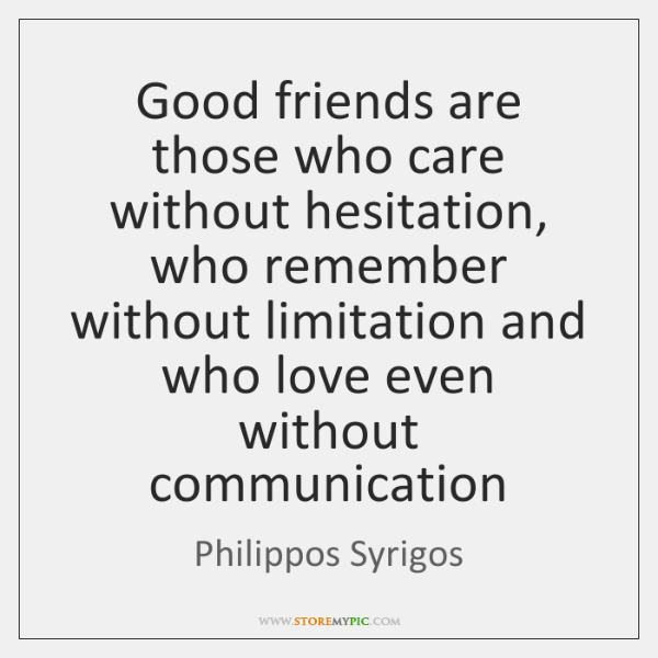 Good friends are those who care without hesitation, who remember without limitation ...