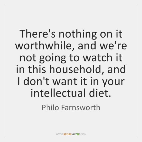 There's nothing on it worthwhile, and we're not going to watch it ...